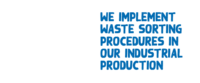 WE IMPLEMENT WASTE SORTING PROCEDURES IN OUR INDUSTRIAL PRODUCTION